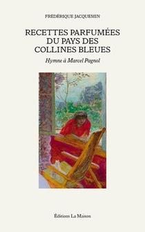 Recettes Parfumees Du Pays Des Collines Bleues ; Hymne A Marcel Pagnol