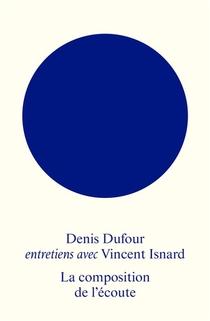 La Composition De L'ecoute : Entretiens Avec Denis Dufour