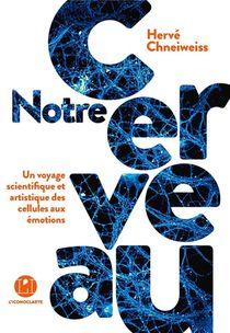 Notre Cerveau ; Un Voyage Scientifique Et Artistique Des Cellules Aux Emotions