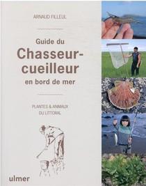 Chasseurs-cueilleurs Du Bord De Mer : Guide Naturaliste Des Plantes Et Animaux Du Littoral