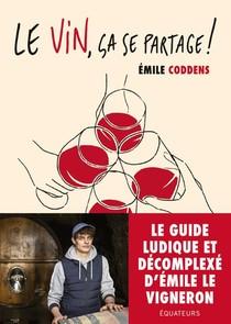 Le Vin, Ca Se Partage ! Les Conseils D'emile Le Vigneron ; Le Guide Du Vin Qui Ne Te Prend Pas La Tete