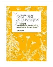 Nos Plantes Sauvages ; Comment Les Recolter, Les Cuisiner, Les Utiliser En Remedes
