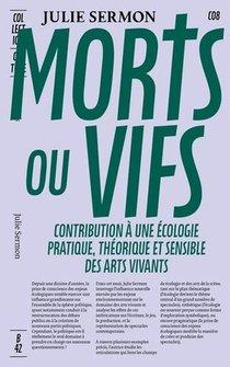 Morts Ou Vifs - Contribution A Une Ecologie Pratique, Theorique Et Sensible Des Arts Vivants