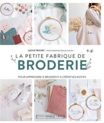 La Petite Fabrique De Broderie : Pour Apprendre A Broder Et A Creer Ses Motifs