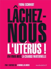Lachez-nous L'uterus ! En Finir Avec La Charge Maternelle