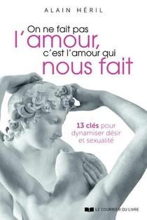 On Ne Fait Pas L'amour, C'est L'amour Qui Nous Fait : 13 Cles Pour Dynamiser Desir Et Sexualite