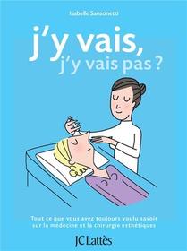 J'y Vais, J'y Vais Pas ? ; Tout Ce Que Vous Avez Toujours Voulu Savoir Sur La Medecine Et La Chirurgie Esthetiques