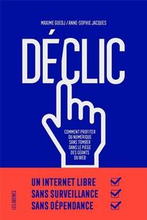 Declic ; Comment Profiter Du Numerique Sans Tomber Dans Le Piege Des Geants Du Web