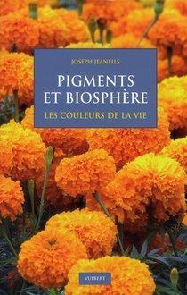 Pigments Et Biosphere ; Les Couleurs De La Vie