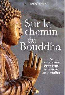 Sur Le Chemin Du Bouddha ; Le Comprendre Pour Vous En Inspirer Au Quotidien