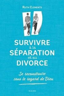 Survivre A La Separation Et Au Divorce ; Se Reconstruire Sous Le Regard De Dieu