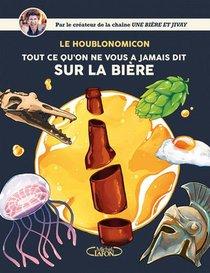 Houblonomicon ; Tout Ce Qu'on Ne Vous A Jamais Dit Sur La Biere