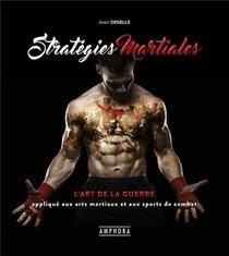 Strategies Martiales ; L'art De La Guerre Applique Aux Arts Martiaux Et Aux Sports De Combat