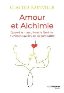 Amour Et Alchimie : Quand Le Masculin Et Le Feminin S'unissent Au Lieu De Se Combattre