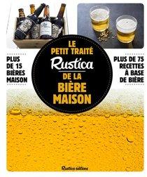 Le Petit Traite Rustica De La Biere Maison ; Plus De 100 Recettes Faciles ; Plus De 100 Photos Gestes