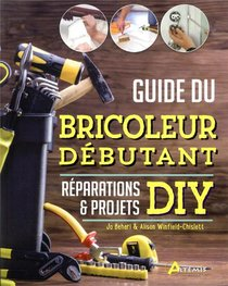 Guide Du Bricoleur Debutant ; Reparations & Projets Diy