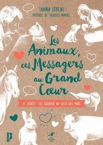 Les Animaux, Ces Messagers Au Grand Coeur ; Le Secret : Les Ecouter Au-dela Des Mots