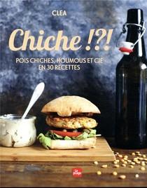 Chiche !?! ; Pois Chiches, Houmus Et Cie En 30 Recettes