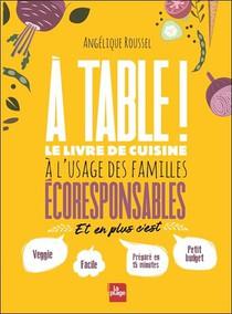 A Table ! Le Livre De Cuisine A L'usage Des Familles Ecoresponsables
