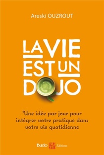 La Vie Est Un Dojo ; Une Idee Par Jour Pour Integrer Votre Pratique Dans Votre Quotidien
