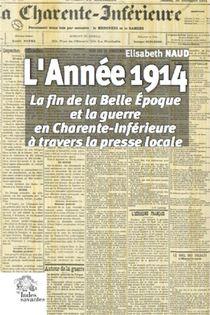 L'annee 1914 ; La Fin De La Belle Epoque Et La Guerre En Charente-inferieure A Travers La Presse Locale
