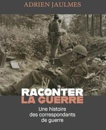 Raconter La Guerre ; Une Histoire Des Correspondants De Guerre