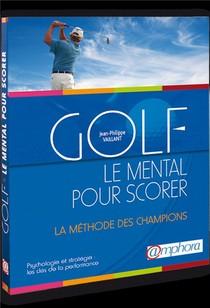 Golf ; Le Mental Pour Scorer, Psychologie Et Strategie ; La Methode Des Champions, Les Cles De La Performance