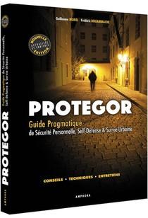 Protegor ; Guide Pragmatique De Securite Personnelle, Self-defense & Survie Urbaine ; Conseils, Techniques, Entretiens