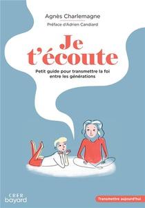 Je T'ecoute ; Petit Guide Pour Transmettre La Foi Entre Les Generations