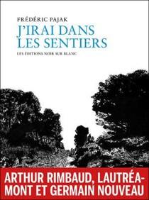 J'irai Dans Les Sentiers : Arthur Rimbaud, Lautreamont, Germain Nouveau
