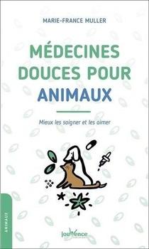 Medecines Douces Pour Animaux ; Mieux Les Soigner Et Les Aimer