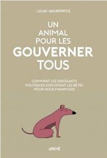 Un Animal Pour Les Gouverner Tous : Comment Les Dirigeants Politiques Exploitent Les Betes Pour Nous Manipuler
