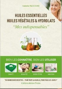 Huiles Essentielles, Huiles Vegetales & Hydrolats : Mes Indispensables ; Bien Les Connaitre, Bien Les Utiliser