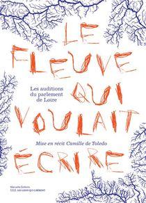 Le Fleuve Qui Voulait Ecrire : Les Auditions Du Parlement De Loire