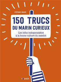 150 Trucs Du Marin Curieux : Les Infos Indispensables A La Bonne Culture Du Matelot