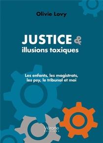 Justice & Illusions Toxiques : Les Enfants, Les Magistrats, Les Psy, Le Tribunal Et Moi