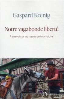 Notre Vagabonde Liberte : A Cheval Sur Les Traces De Montaigne