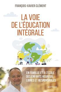 La Voie De L'education Integrale ; En Famille Et A L'ecole : Des Enfants Heureux, Libres Et Responsables