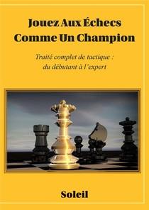 Jouez Au Echecs Comme Un Champion ; Traite Complet De Tactique : Du Debutant A L'expert