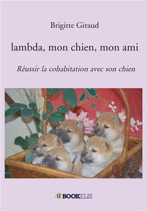Lambda, Mon Chien, Mon Ami ; Reussir La Cohabitation Avec Son Chien