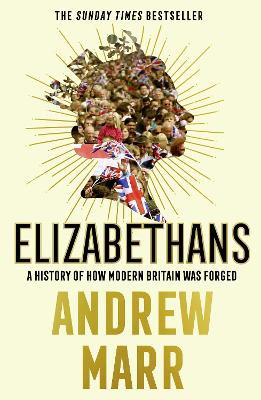 Elizabethans ; A History of How Modern Britain Was Forged
