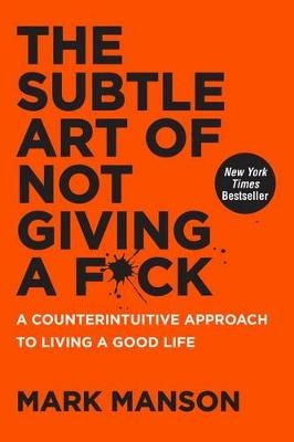 The Subtle Art of Not Giving a F*ck ; A Counterintuitive Approach to Living a Good Life