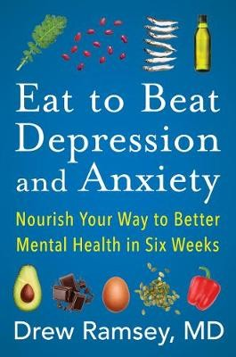 Eat to Beat Depression and Anxiety ; Nourish Your Way to Better Mental Health in Six Weeks