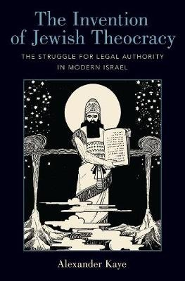 The Invention of Jewish Theocracy ; The Struggle for Legal Authority in Modern Israel