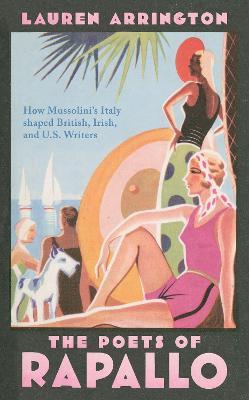 The Poets of Rapallo ; How Mussolini's Italy shaped British, Irish, and U.S. Writers