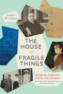 The House of Fragile Things ; A History of Jewish Art Collectors in France, 1870-1945