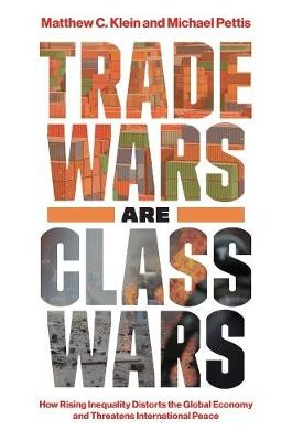 Trade Wars Are Class Wars ; How Rising Inequality Distorts the Global Economy and Threatens International Peace