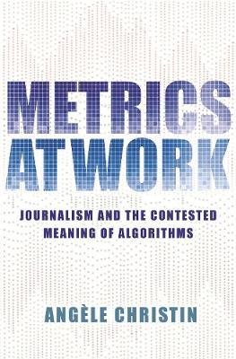 Metrics at Work ; Journalism and the Contested Meaning of Algorithms