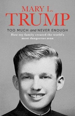 Too Much and Never Enough ; How My Family Created the World's Most Dangerous Man