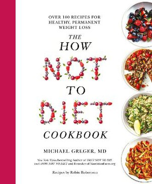 The How Not To Diet Cookbook ; Over 100 Recipes for Healthy, Permanent Weight Loss